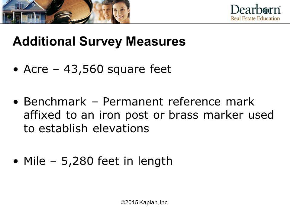 Additional Survey Measures Acre – 43,560 square feet Benchmark – Permanent reference mark affixed to an iron post or brass marker used to establish el