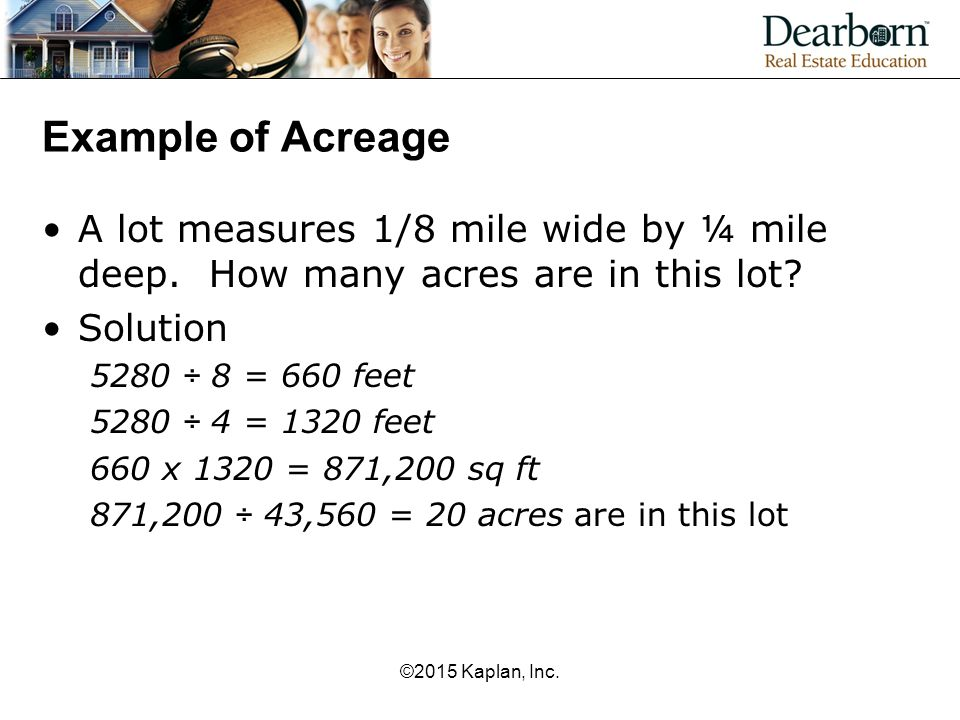 Example of Acreage A lot measures 1/8 mile wide by ¼ mile deep. How many acres are in this lot? Solution 5280 ÷ 8 = 660 feet 5280 ÷ 4 = 1320 feet 660