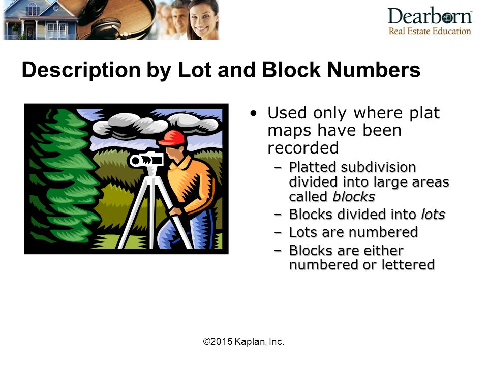 Description by Lot and Block Numbers Used only where plat maps have been recorded –Platted subdivision divided into large areas called blocks –Blocks