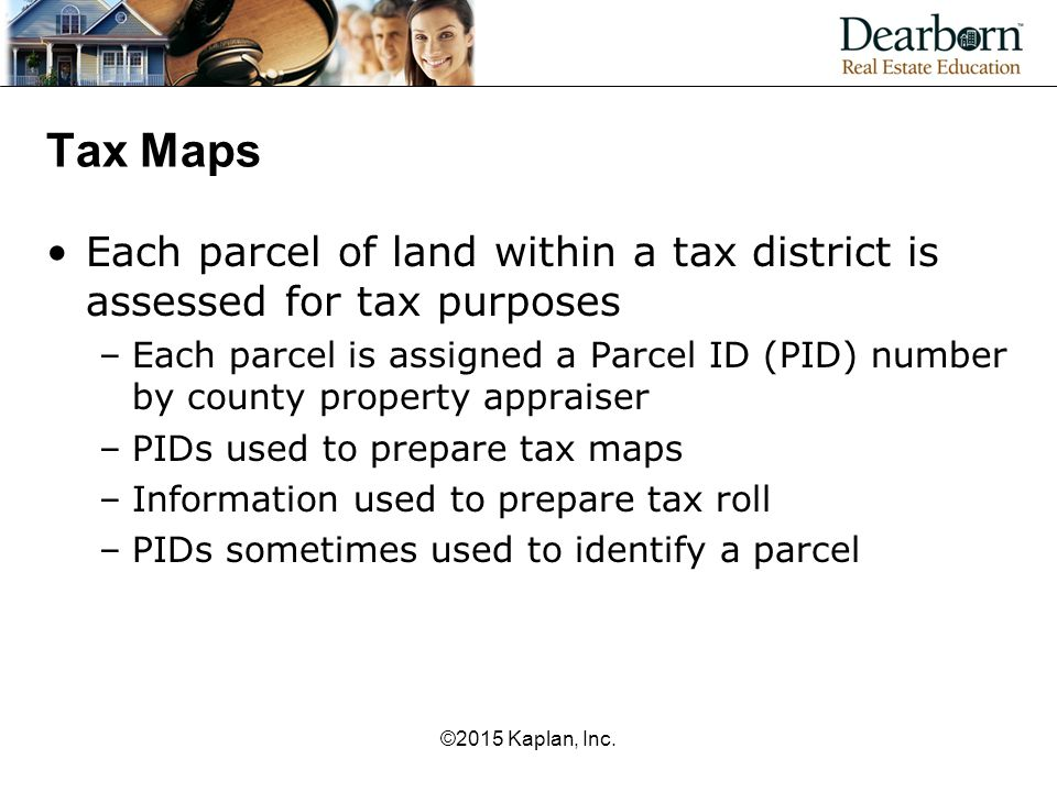 Tax Maps Each parcel of land within a tax district is assessed for tax purposes –Each parcel is assigned a Parcel ID (PID) number by county property a