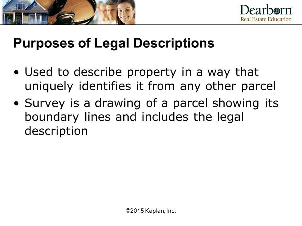 ©2015 Kaplan, Inc. Purposes of Legal Descriptions Used to describe property in a way that uniquely identifies it from any other parcel Survey is a dra