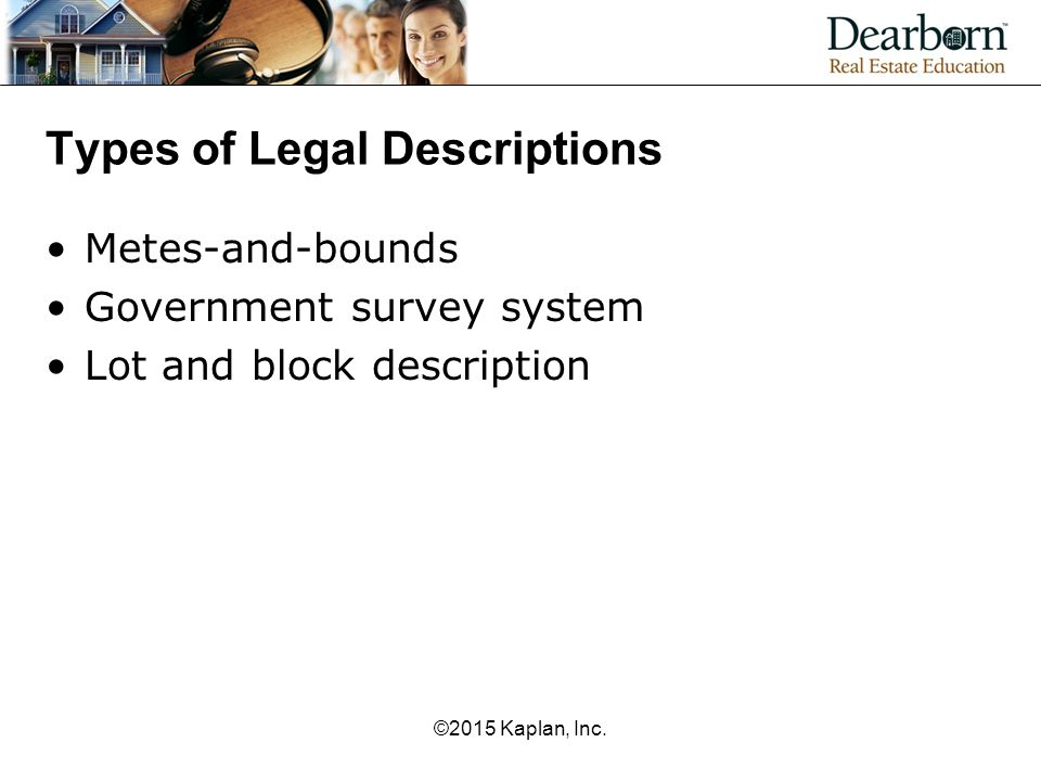 Types of Legal Descriptions Metes-and-bounds Government survey system Lot and block description ©2015 Kaplan, Inc.