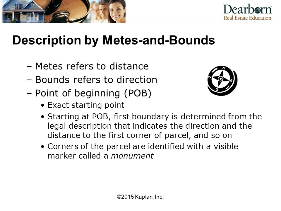 Description by Metes-and-Bounds –Metes refers to distance –Bounds refers to direction –Point of beginning (POB) Exact starting point Starting at POB,