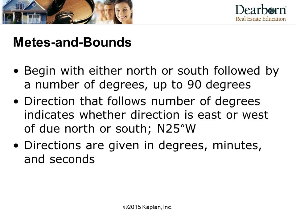 Metes-and-Bounds Begin with either north or south followed by a number of degrees, up to 90 degrees Direction that follows number of degrees indicates