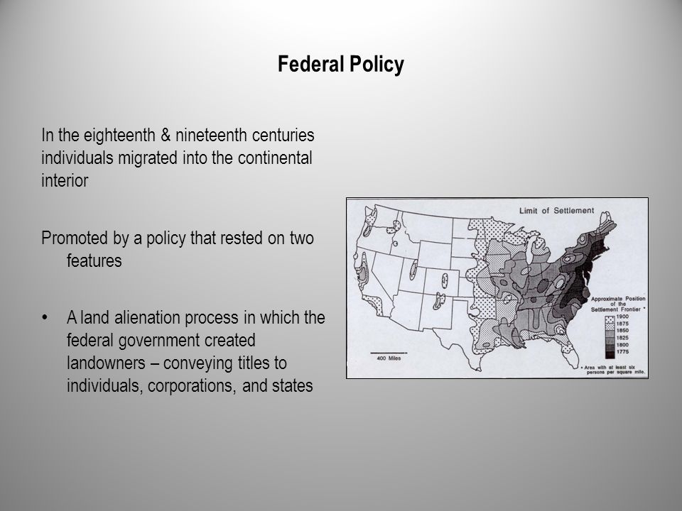 Federal Policy In the eighteenth & nineteenth centuries individuals migrated into the continental interior Promoted by a policy that rested on two fea