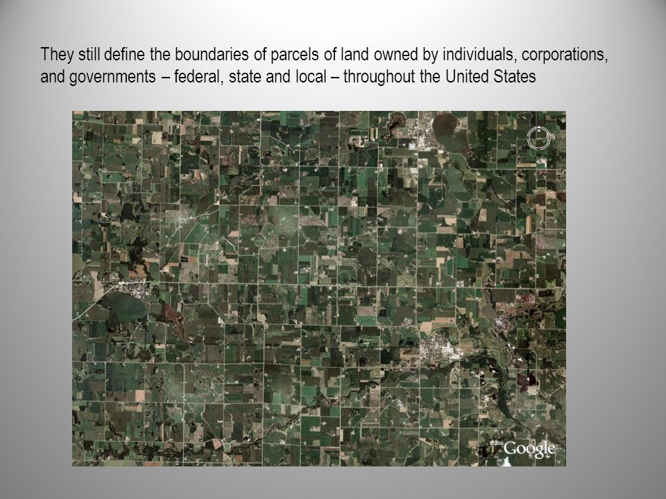 They still define the boundaries of parcels of land owned by individuals, corporations, and governments – federal, state and local – throughout the Un