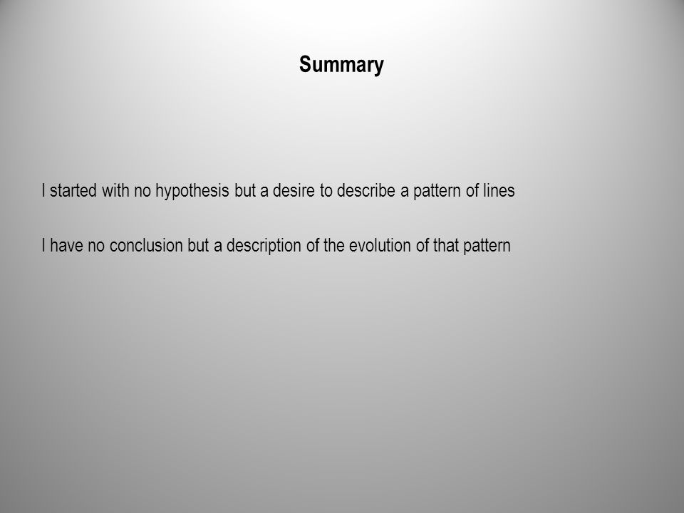 Summary I started with no hypothesis but a desire to describe a pattern of lines I have no conclusion but a description of the evolution of that pattern