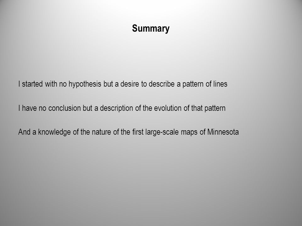 Summary I started with no hypothesis but a desire to describe a pattern of lines I have no conclusion but a description of the evolution of that pattern And a knowledge of the nature of the first large-scale maps of Minnesota