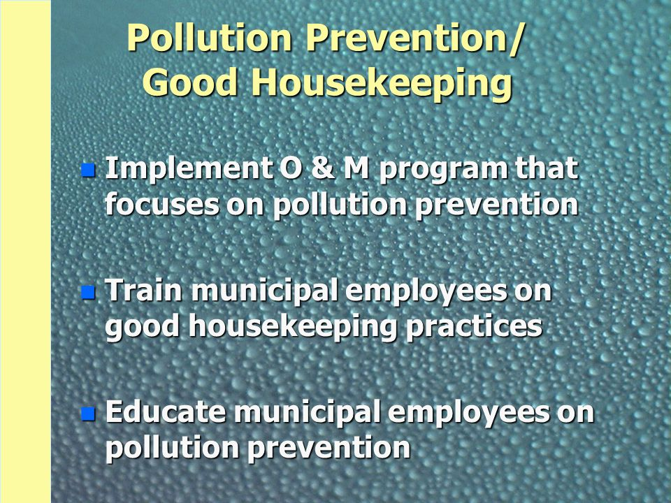 Pollution Prevention/ Good Housekeeping n Implement O & M program that focuses on pollution prevention n Train municipal employees on good housekeepin