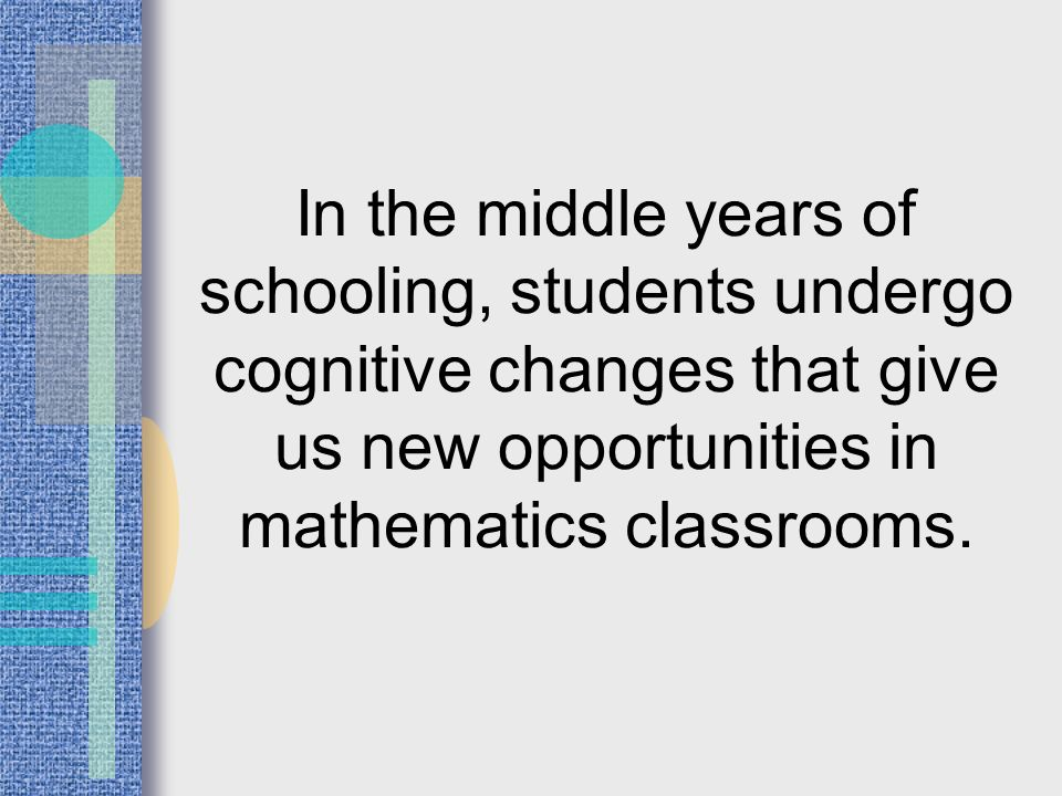 In the middle years of schooling, students undergo cognitive changes that give us new opportunities in mathematics classrooms.