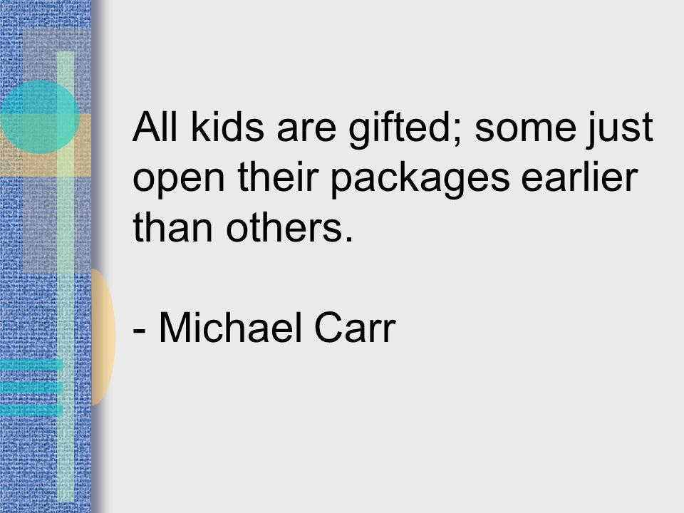 All kids are gifted; some just open their packages earlier than others. - Michael Carr