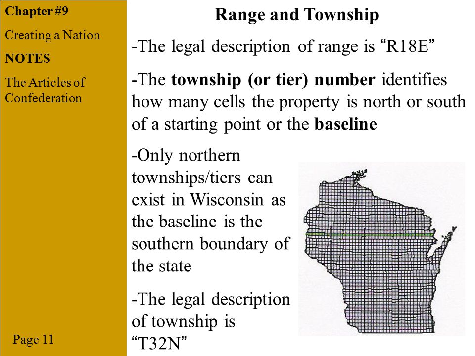 Chapter -The legal description of range is R18E -The township (or tier) number identifies how many cells the property is north or south of a starting point or the baseline Page 11 Range and Township -Only northern townships/tiers can exist in Wisconsin as the baseline is the southern boundary of the state -The legal description of township is T32N Chapter #9 Creating a Nation NOTES The Articles of Confederation