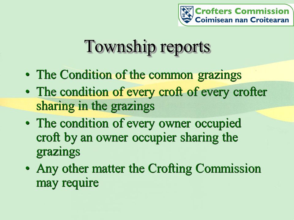 Township reports The Condition of the common grazings The condition of every croft of every crofter sharing in the grazings The condition of every owner occupied croft by an owner occupier sharing the grazings Any other matter the Crofting Commission may require The Condition of the common grazings The condition of every croft of every crofter sharing in the grazings The condition of every owner occupied croft by an owner occupier sharing the grazings Any other matter the Crofting Commission may require