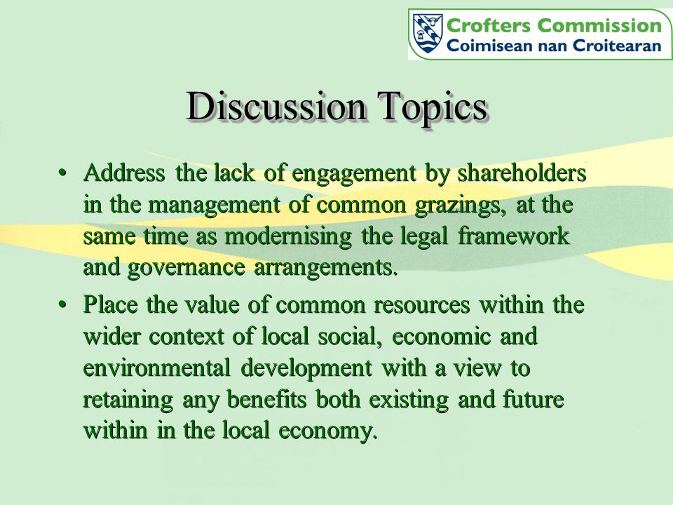 Discussion Topics Address the lack of engagement by shareholders in the management of common grazings, at the same time as modernising the legal framework and governance arrangements.