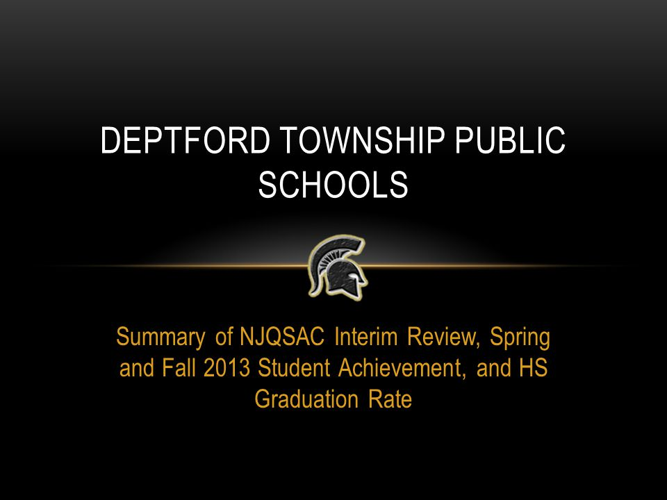 Summary of NJQSAC Interim Review, Spring and Fall 2013 Student Achievement, and HS Graduation Rate DEPTFORD TOWNSHIP PUBLIC SCHOOLS