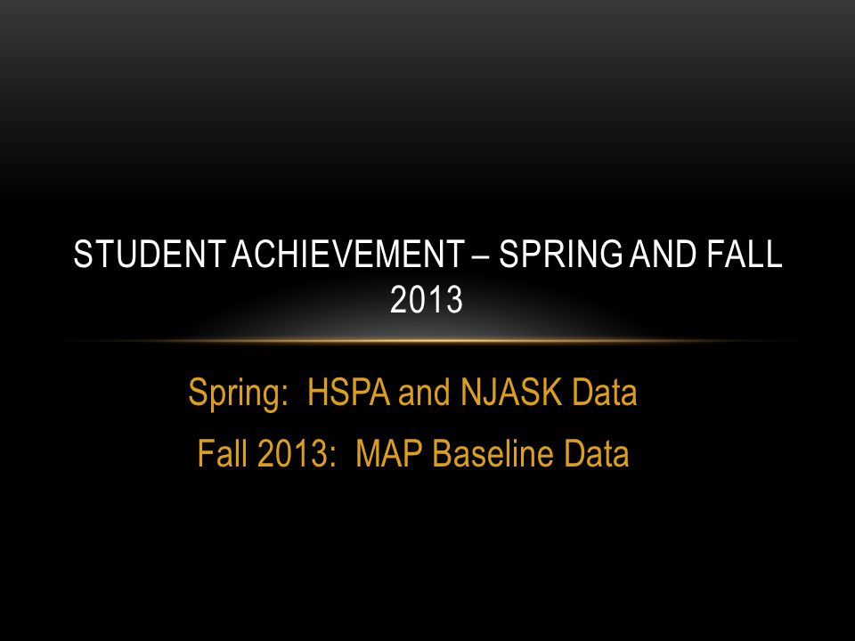 Spring: HSPA and NJASK Data Fall 2013: MAP Baseline Data STUDENT ACHIEVEMENT – SPRING AND FALL 2013