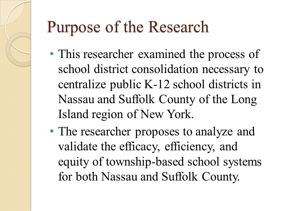 Purpose of the Research This researcher examined the process of school district consolidation necessary to centralize public K-12 school districts in