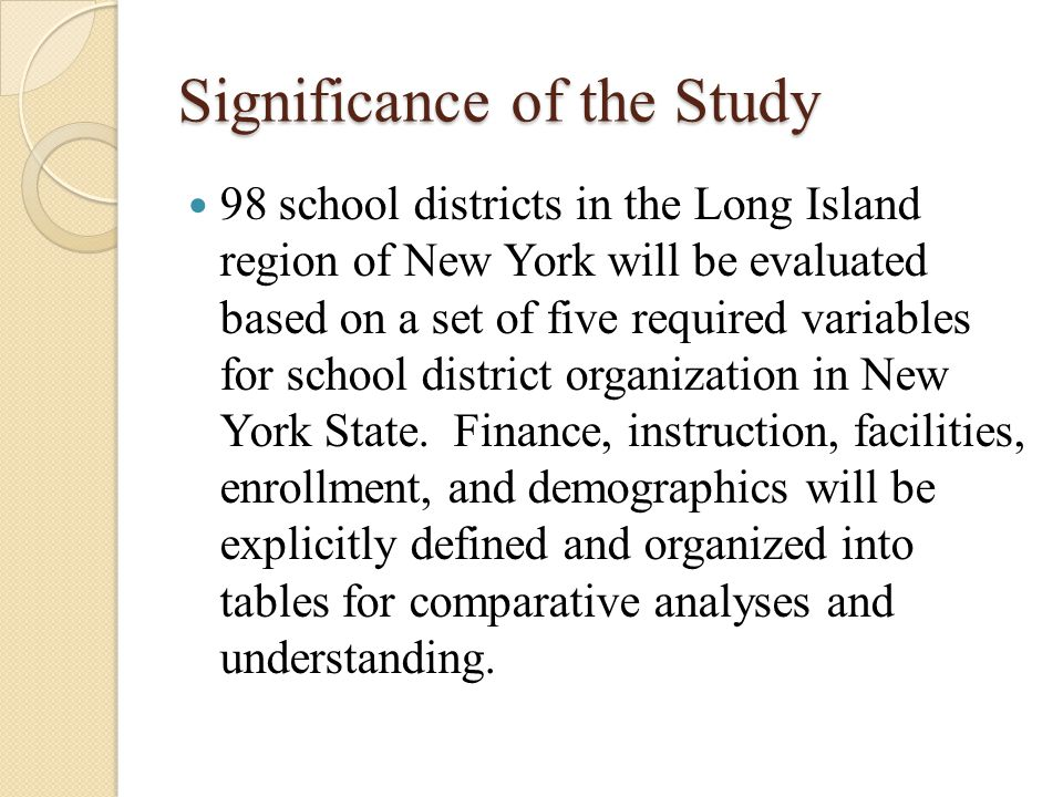 Significance of the Study 98 school districts in the Long Island region of New York will be evaluated based on a set of five required variables for sc