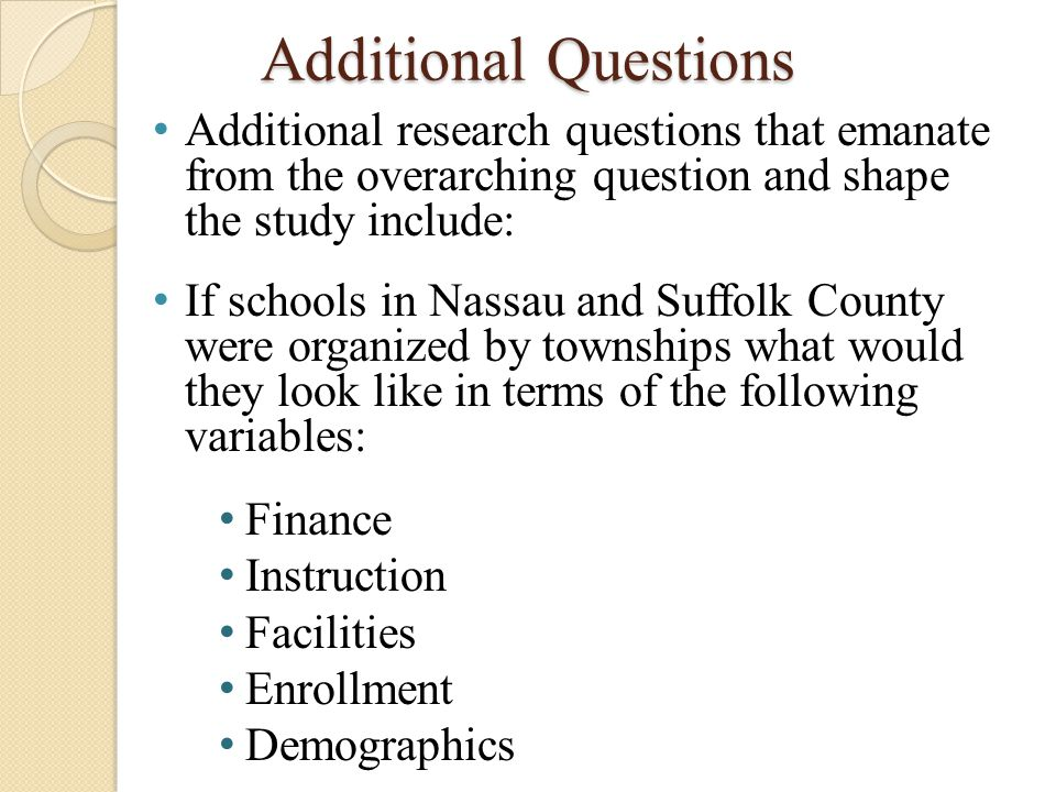 Additional Questions Additional research questions that emanate from the overarching question and shape the study include: If schools in Nassau and Su