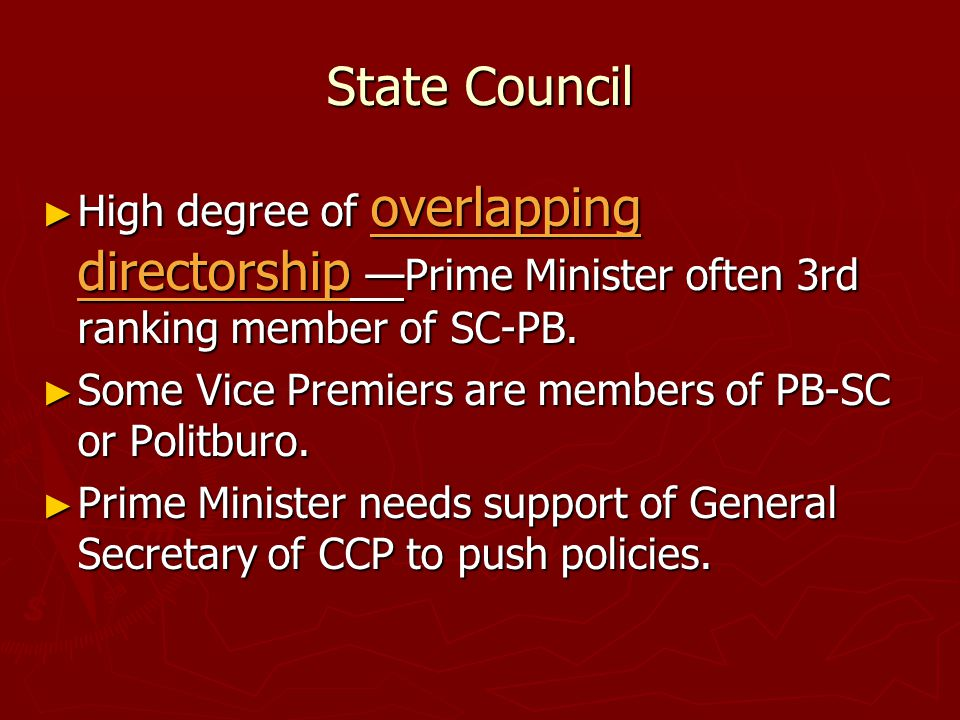State Council ► High degree of overlapping directorship —Prime Minister often 3rd ranking member of SC-PB. ► Some Vice Premiers are members of PB-SC o