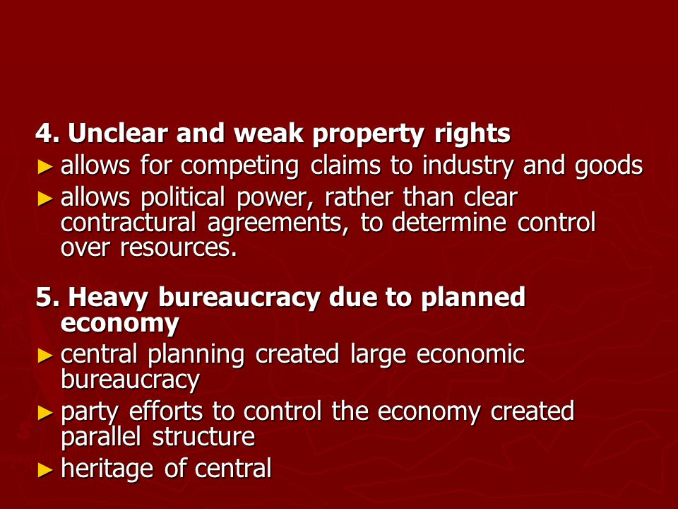 4. Unclear and weak property rights ► allows for competing claims to industry and goods ► allows political power, rather than clear contractural agree