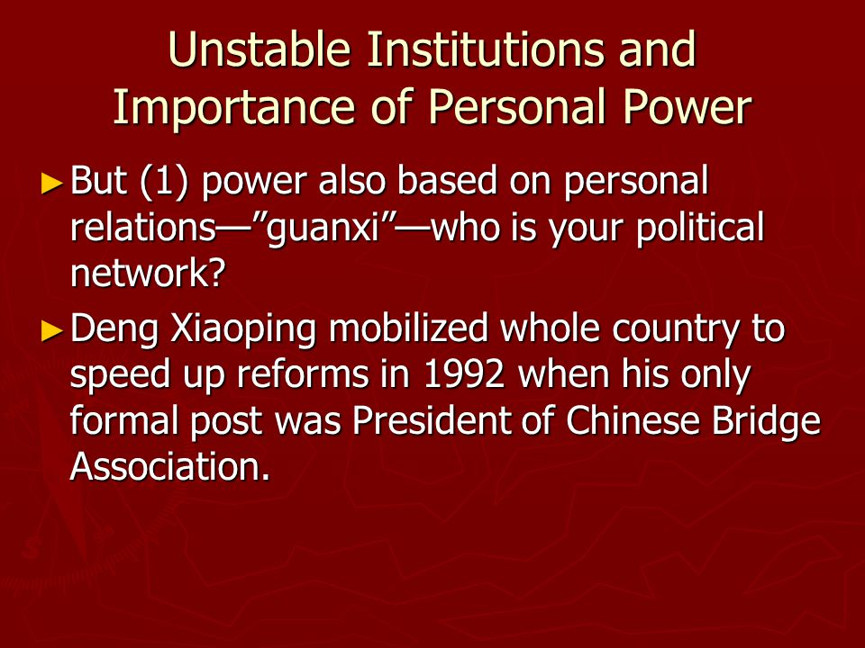 """Unstable Institutions and Importance of Personal Power ► But (1) power also based on personal relations—""""guanxi""""—who is your political network? ► Deng"""