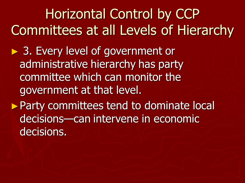 Horizontal Control by CCP Committees at all Levels of Hierarchy ► 3. Every level of government or administrative hierarchy has party committee which c
