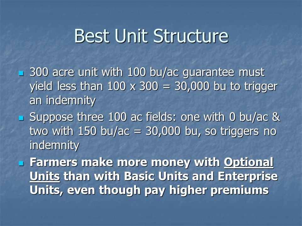 Best Unit Structure 300 acre unit with 100 bu/ac guarantee must yield less than 100 x 300 = 30,000 bu to trigger an indemnity 300 acre unit with 100 bu/ac guarantee must yield less than 100 x 300 = 30,000 bu to trigger an indemnity Suppose three 100 ac fields: one with 0 bu/ac & two with 150 bu/ac = 30,000 bu, so triggers no indemnity Suppose three 100 ac fields: one with 0 bu/ac & two with 150 bu/ac = 30,000 bu, so triggers no indemnity Farmers make more money with Optional Units than with Basic Units and Enterprise Units, even though pay higher premiums Farmers make more money with Optional Units than with Basic Units and Enterprise Units, even though pay higher premiums