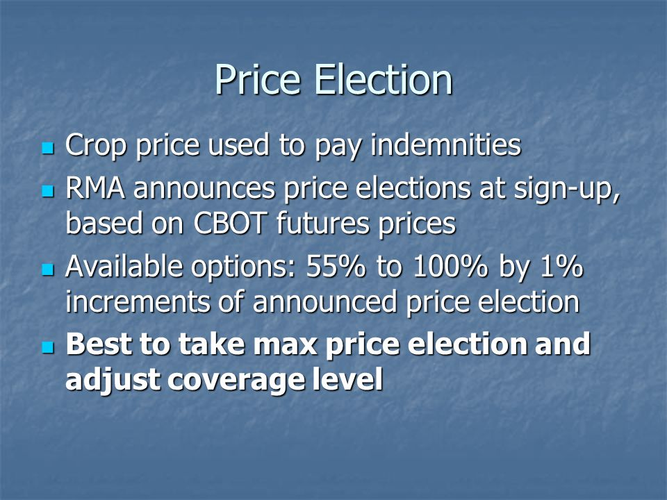 Price Election Crop price used to pay indemnities Crop price used to pay indemnities RMA announces price elections at sign-up, based on CBOT futures prices RMA announces price elections at sign-up, based on CBOT futures prices Available options: 55% to 100% by 1% increments of announced price election Available options: 55% to 100% by 1% increments of announced price election Best to take max price election and adjust coverage level Best to take max price election and adjust coverage level