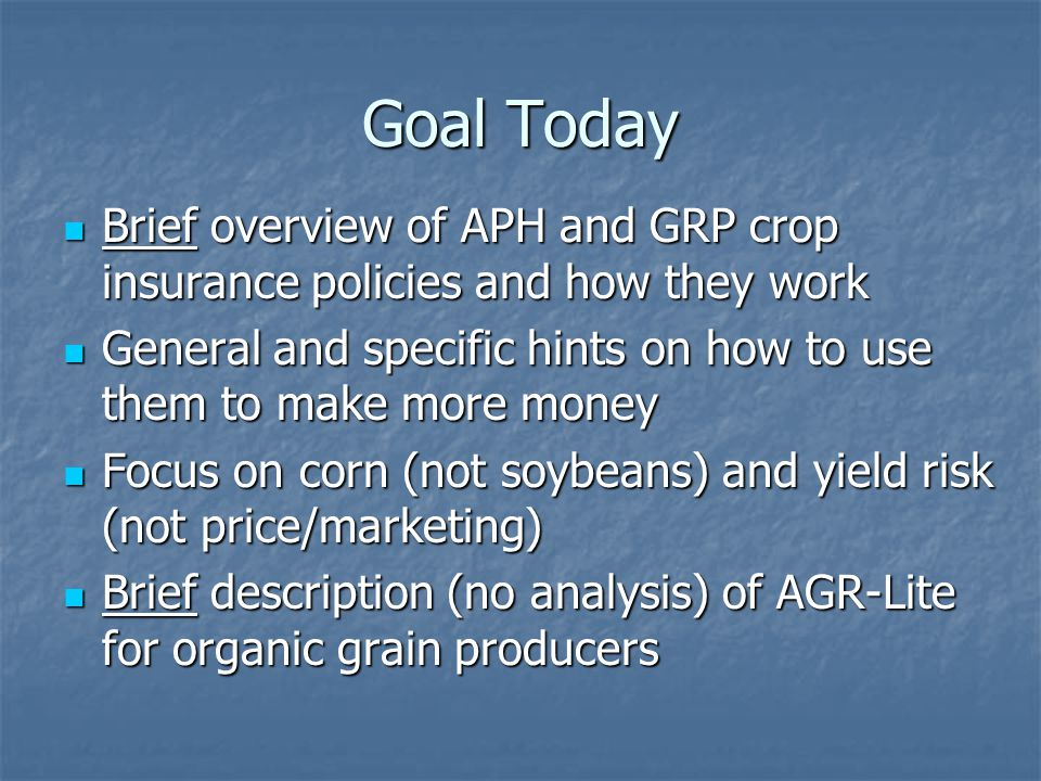 Goal Today Brief overview of APH and GRP crop insurance policies and how they work Brief overview of APH and GRP crop insurance policies and how they work General and specific hints on how to use them to make more money General and specific hints on how to use them to make more money Focus on corn (not soybeans) and yield risk (not price/marketing) Focus on corn (not soybeans) and yield risk (not price/marketing) Brief description (no analysis) of AGR-Lite for organic grain producers Brief description (no analysis) of AGR-Lite for organic grain producers