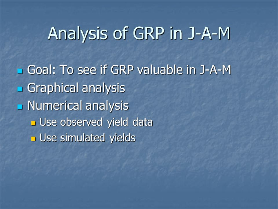 Analysis of GRP in J-A-M Goal: To see if GRP valuable in J-A-M Goal: To see if GRP valuable in J-A-M Graphical analysis Graphical analysis Numerical analysis Numerical analysis Use observed yield data Use observed yield data Use simulated yields Use simulated yields