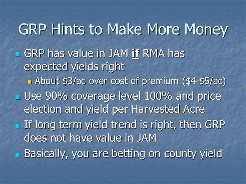 GRP Hints to Make More Money GRP has value in JAM if RMA has expected yields right GRP has value in JAM if RMA has expected yields right About $3/ac over cost of premium ($4-$5/ac) About $3/ac over cost of premium ($4-$5/ac) Use 90% coverage level 100% and price election and yield per Harvested Acre Use 90% coverage level 100% and price election and yield per Harvested Acre If long term yield trend is right, then GRP does not have value in JAM If long term yield trend is right, then GRP does not have value in JAM Basically, you are betting on county yield Basically, you are betting on county yield