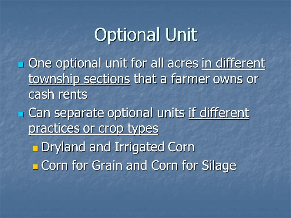 Optional Unit One optional unit for all acres in different township sections that a farmer owns or cash rents One optional unit for all acres in different township sections that a farmer owns or cash rents Can separate optional units if different practices or crop types Can separate optional units if different practices or crop types Dryland and Irrigated Corn Dryland and Irrigated Corn Corn for Grain and Corn for Silage Corn for Grain and Corn for Silage
