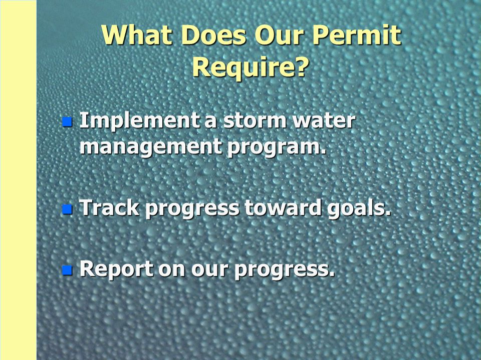 What Does Our Permit Require? n Implement a storm water management program. n Track progress toward goals. n Report on our progress.