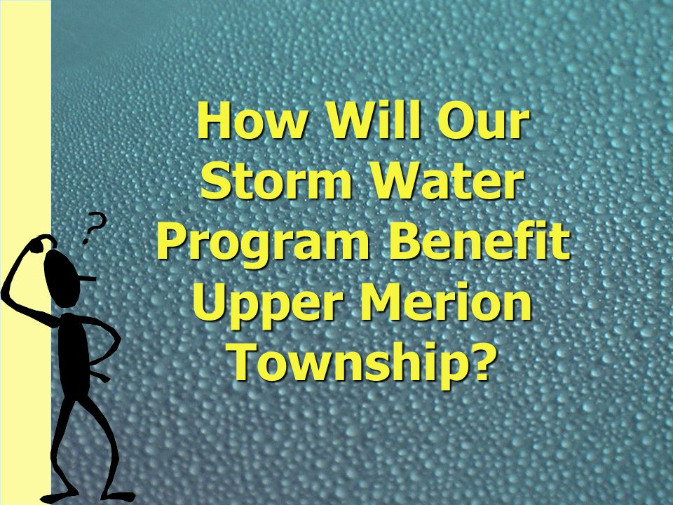 How Will Our Storm Water Program Benefit Upper Merion Township?