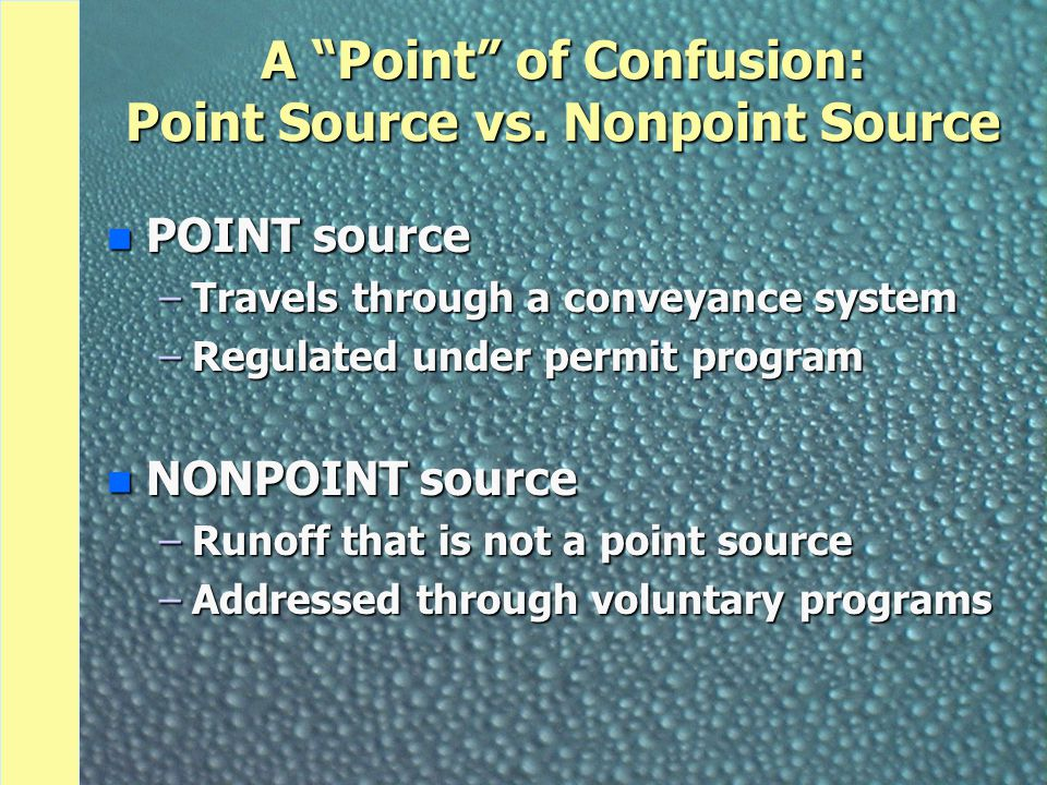 """A """"Point"""" of Confusion: Point Source vs. Nonpoint Source n POINT source –Travels through a conveyance system –Regulated under permit program n NONPOIN"""
