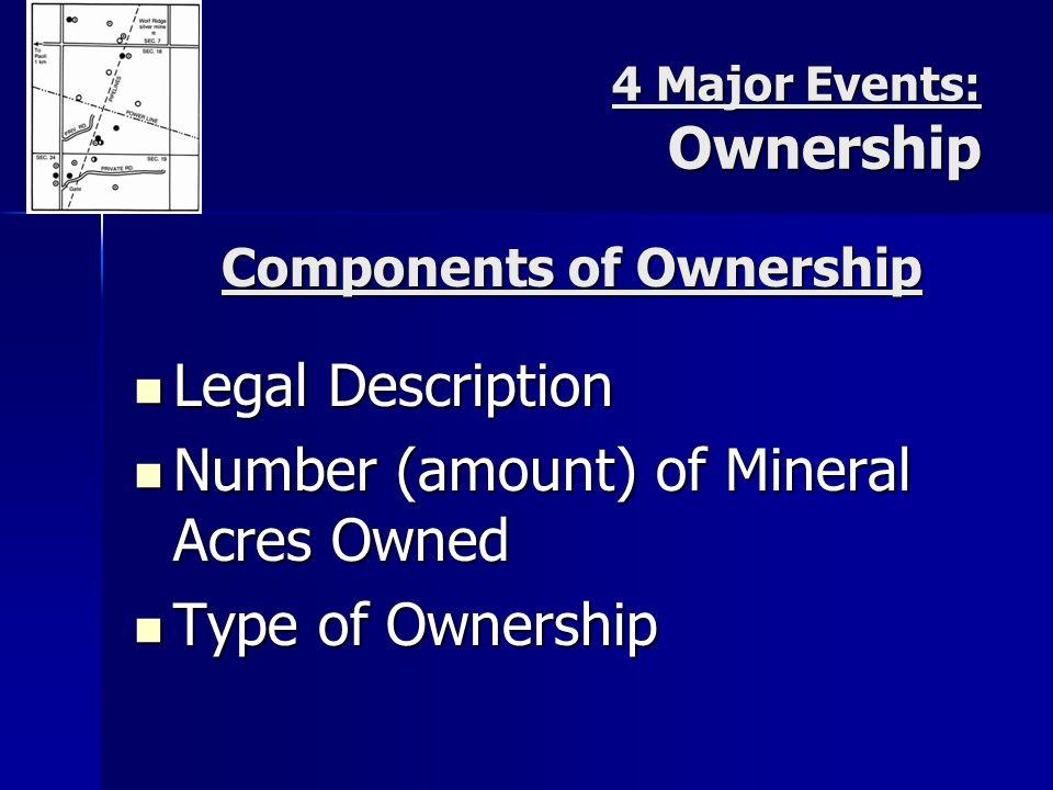 4 Major Events: Ownership Legal Description Legal Description Number (amount) of Mineral Acres Owned Number (amount) of Mineral Acres Owned Type of Ownership Type of Ownership Components of Ownership