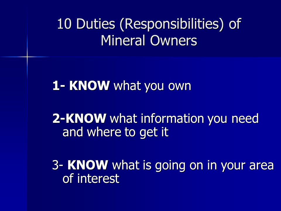 10 Duties (Responsibilities) of Mineral Owners 1- KNOW what you own 2-KNOW what information you need and where to get it 3- KNOW what is going on in your area of interest