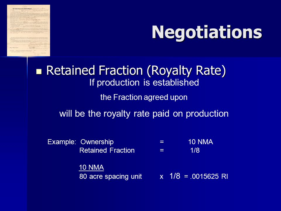 Negotiations Retained Fraction (Royalty Rate) Retained Fraction (Royalty Rate) If production is established the Fraction agreed upon will be the royalty rate paid on production Example: Ownership = 10 NMA Retained Fraction = 1/8 10 NMA 80 acre spacing unitx 1/8 =.0015625 RI