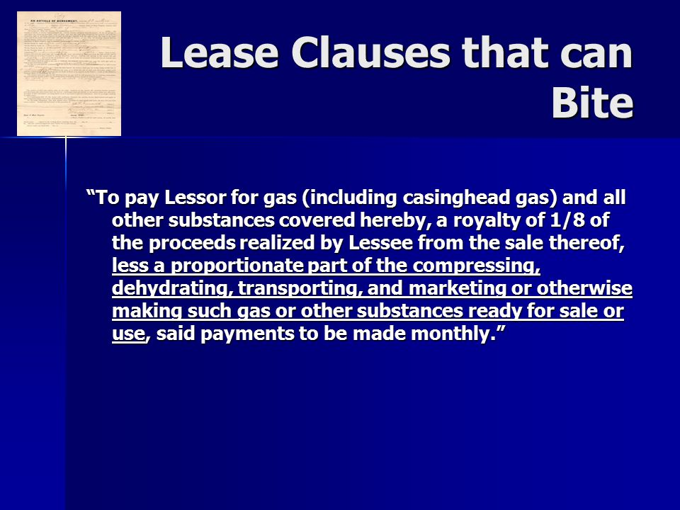 Lease Clauses that can Bite To pay Lessor for gas (including casinghead gas) and all other substances covered hereby, a royalty of 1/8 of the proceeds realized by Lessee from the sale thereof, less a proportionate part of the compressing, dehydrating, transporting, and marketing or otherwise making such gas or other substances ready for sale or use, said payments to be made monthly.