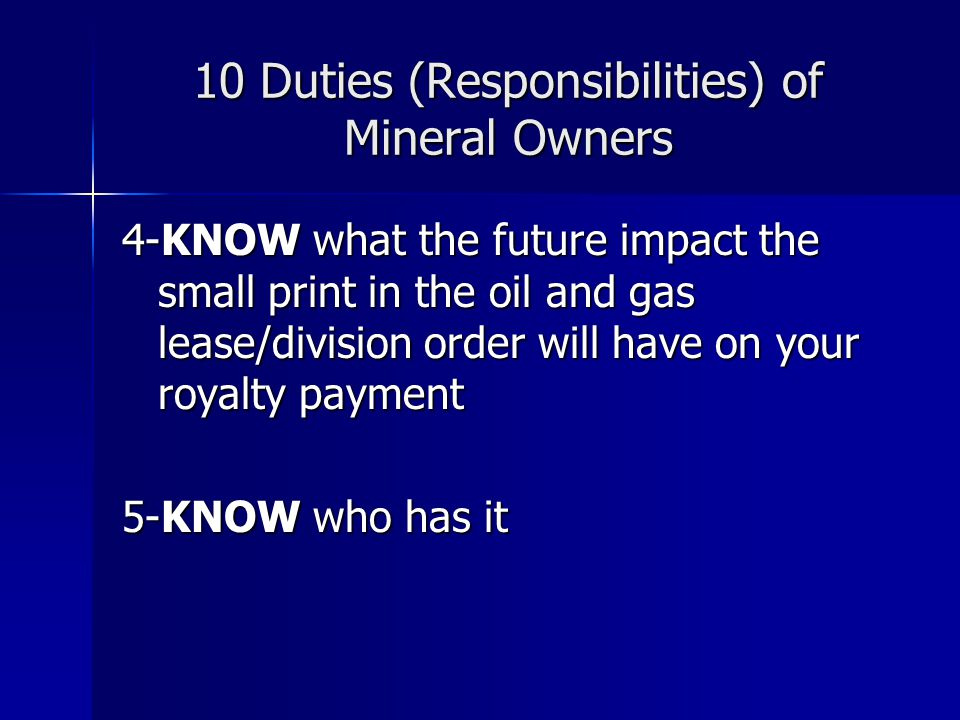 10 Duties (Responsibilities) of Mineral Owners 6-KNOW what questions to ask and to whom to ask them 7-KNOW your limits