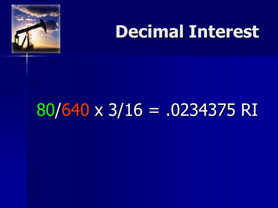 Decimal Interest 80/640 x 3/16 =.0234375 RI