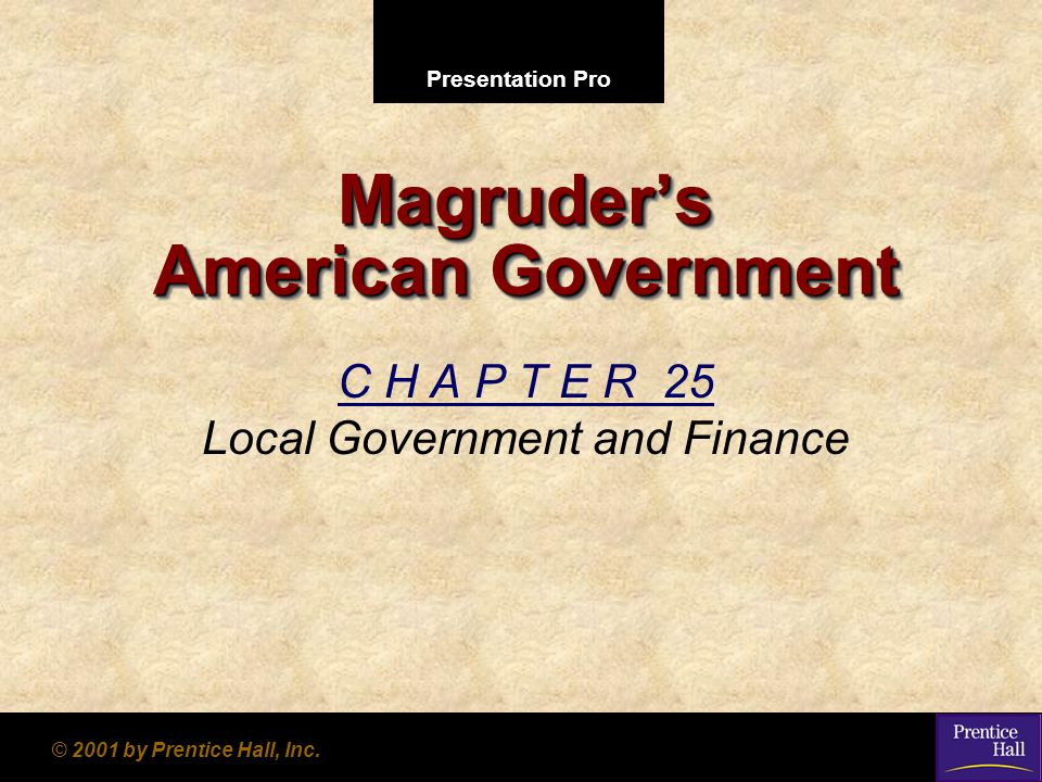 Presentation Pro © 2001 by Prentice Hall, Inc. Magruder's American Government C H A P T E R 25 Local Government and Finance