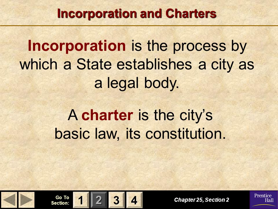 123 Go To Section: 4 Chapter 25, Section 2 3333 4444 1111 Incorporation and Charters Incorporation is the process by which a State establishes a city as a legal body.