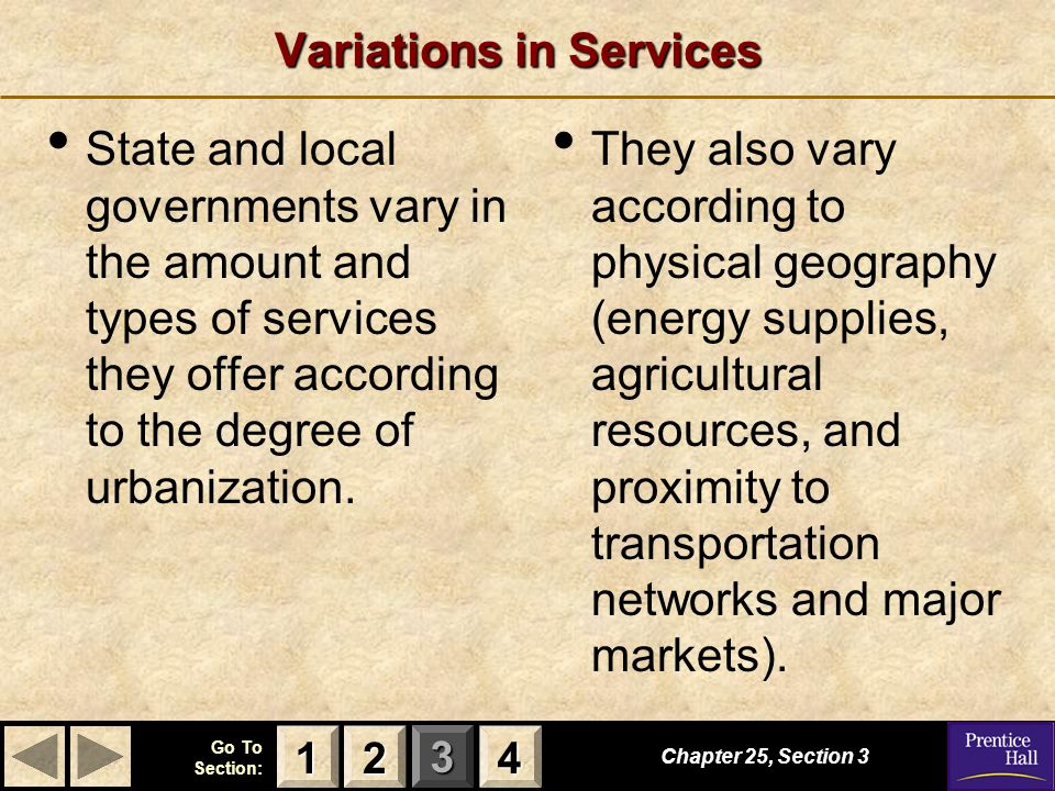 123 Go To Section: 4 Variations in Services State and local governments vary in the amount and types of services they offer according to the degree of