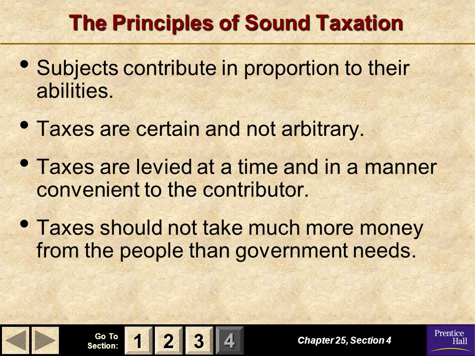 123 Go To Section: 4 The Principles of Sound Taxation Subjects contribute in proportion to their abilities. Taxes are certain and not arbitrary. Taxes