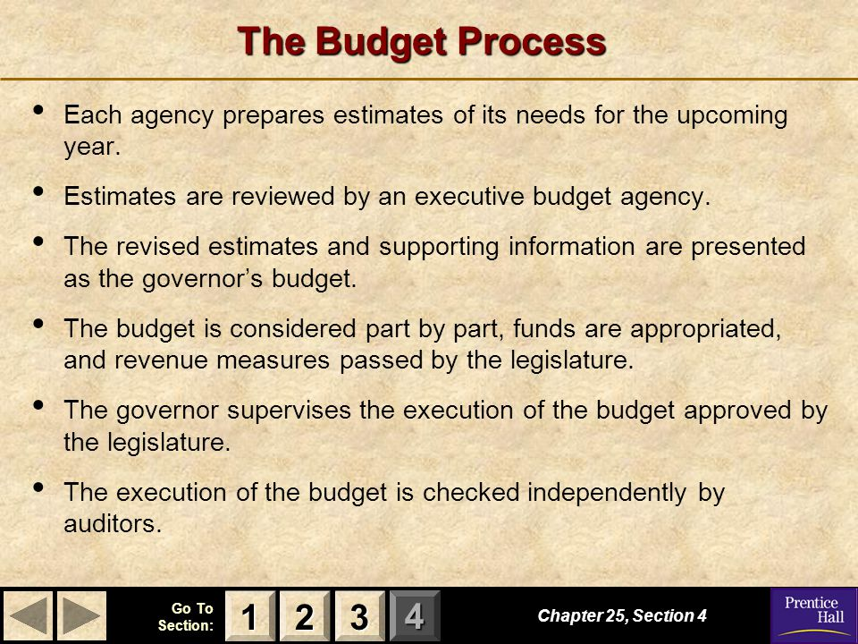 123 Go To Section: 4 The Budget Process Each agency prepares estimates of its needs for the upcoming year. Estimates are reviewed by an executive budg