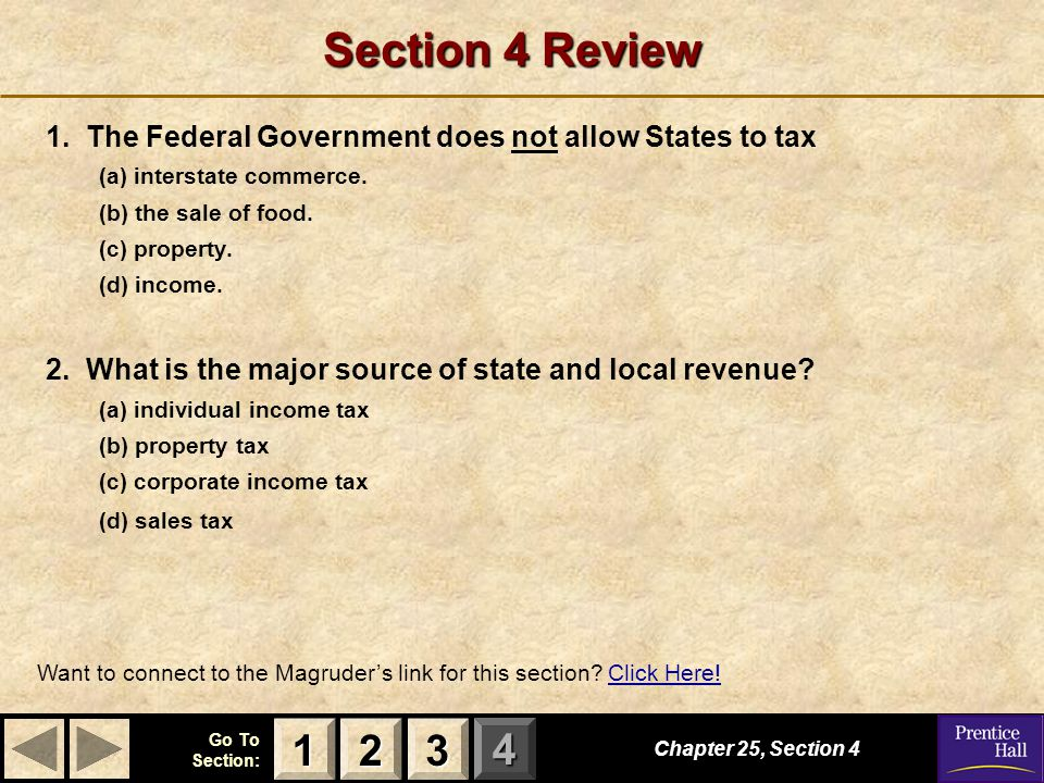 123 Go To Section: 4 Section 4 Review 1. The Federal Government does not allow States to tax (a) interstate commerce. (b) the sale of food. (c) proper