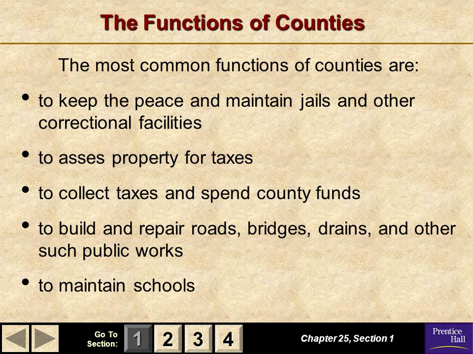 123 Go To Section: 4 The Functions of Counties Chapter 25, Section 1 2222 3333 4444 The most common functions of counties are: to keep the peace and maintain jails and other correctional facilities to asses property for taxes to collect taxes and spend county funds to build and repair roads, bridges, drains, and other such public works to maintain schools