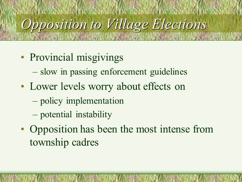 Opposition to Village Elections Provincial misgivings –slow in passing enforcement guidelines Lower levels worry about effects on –policy implementation –potential instability Opposition has been the most intense from township cadres